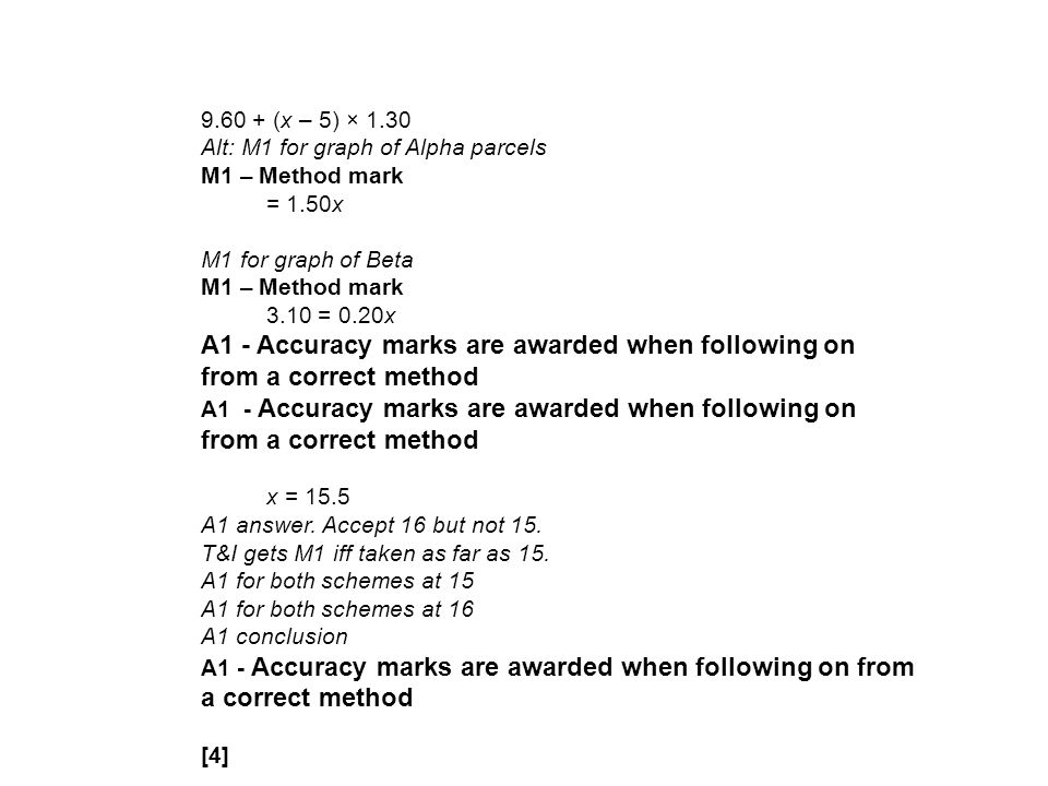 9.60 + (x – 5) × 1.30 Alt: M1 for graph of Alpha parcels M1 – Method mark = 1.50x M1 for graph of Beta M1 – Method mark 3.10 = 0.20x A1 - Accuracy marks are awarded when following on from a correct method x = 15.5 A1 answer.