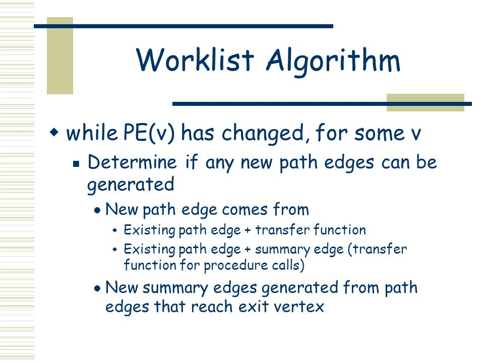 Worklist Algorithm  while PE(v) has changed, for some v Determine if any new path edges can be generated New path edge comes from  Existing path edg