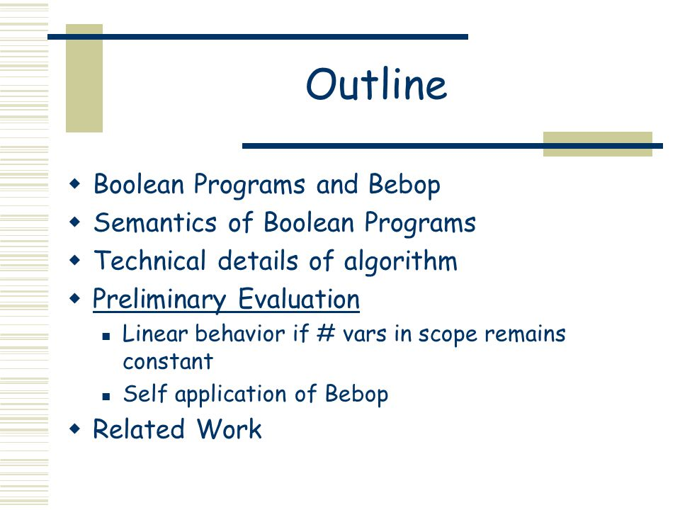 Outline  Boolean Programs and Bebop  Semantics of Boolean Programs  Technical details of algorithm  Preliminary Evaluation Linear behavior if # vars in scope remains constant Self application of Bebop  Related Work