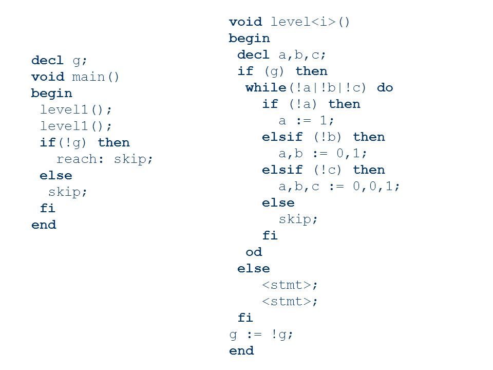 decl g; void main() begin level1(); if(!g) then reach: skip; else skip; fi end void level () begin decl a,b,c; if (g) then while(!a|!b|!c) do if (!a)