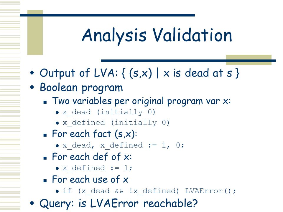 Analysis Validation  Output of LVA: { (s,x) | x is dead at s }  Boolean program Two variables per original program var x: x_dead (initially 0) x_defined (initially 0) For each fact (s,x): x_dead, x_defined := 1, 0; For each def of x: x_defined := 1; For each use of x if (x_dead && !x_defined) LVAError();  Query: is LVAError reachable