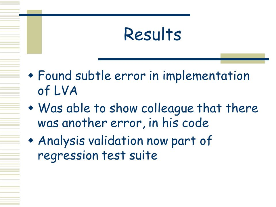 Results  Found subtle error in implementation of LVA  Was able to show colleague that there was another error, in his code  Analysis validation now