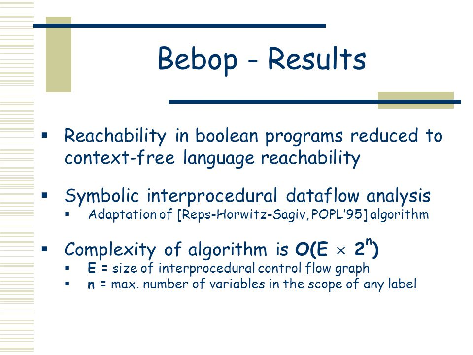 Bebop - Results  Reachability in boolean programs reduced to context-free language reachability  Symbolic interprocedural dataflow analysis  Adaptation of [Reps-Horwitz-Sagiv, POPL'95] algorithm  Complexity of algorithm is O(E  2 n )  E = size of interprocedural control flow graph  n = max.