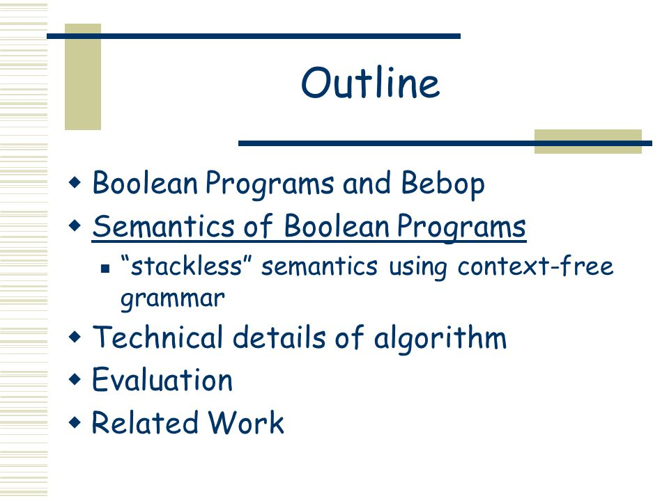 "Outline  Boolean Programs and Bebop  Semantics of Boolean Programs ""stackless"" semantics using context-free grammar  Technical details of algorithm"