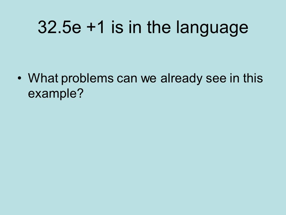 32.5e +1 is in the language What problems can we already see in this example