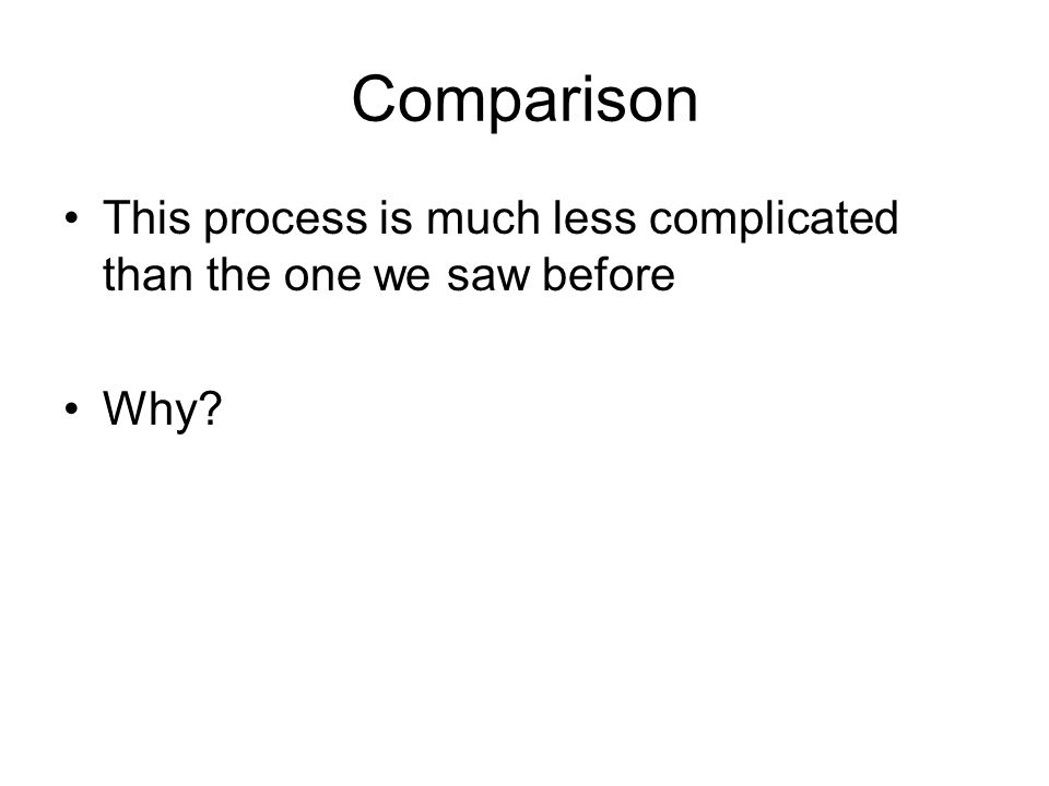 Comparison This process is much less complicated than the one we saw before Why