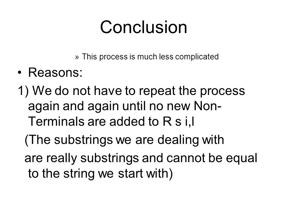 Conclusion »This process is much less complicated Reasons: 1) We do not have to repeat the process again and again until no new Non- Terminals are add