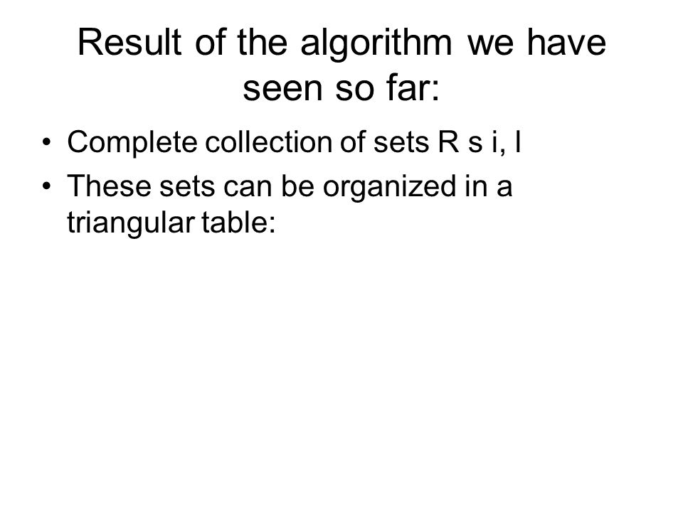 Result of the algorithm we have seen so far: Complete collection of sets R s i, l These sets can be organized in a triangular table: