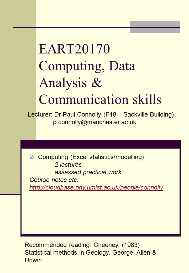 EART20170 Computing, Data Analysis & Communication skills Lecturer: Dr Paul Connolly (F18 – Sackville Building) p.connolly@manchester.ac.uk 2.