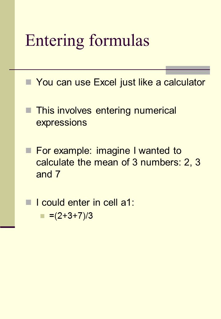 Entering formulas You can use Excel just like a calculator This involves entering numerical expressions For example: imagine I wanted to calculate the mean of 3 numbers: 2, 3 and 7 I could enter in cell a1: =(2+3+7)/3