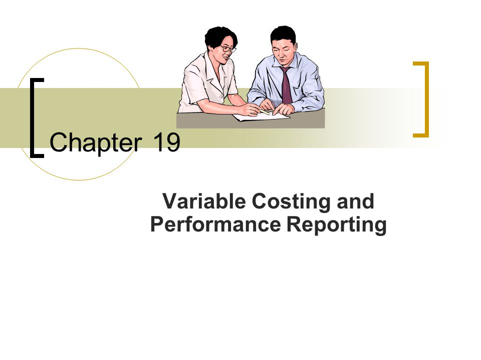 Chapter 19 Variable Costing and Performance Reporting