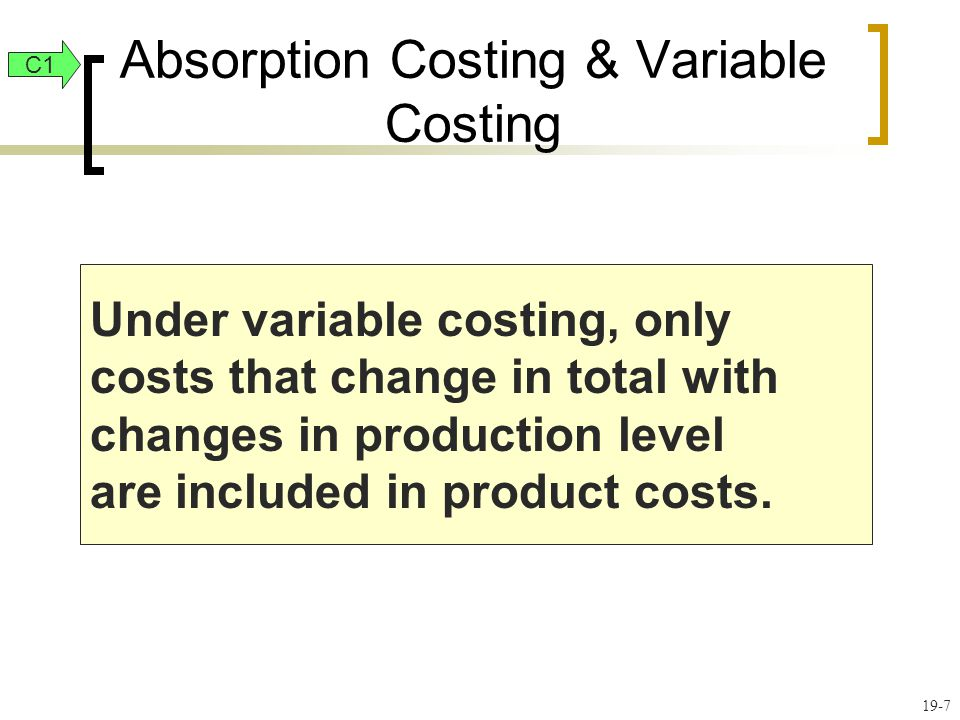 19-8 Distinguishing Between Absorption Costing and Variable Costing: Absorption Costing Absorption Costing Direct Materials Direct Labor Variable Overhead Fixed Overhead Product Cost C1
