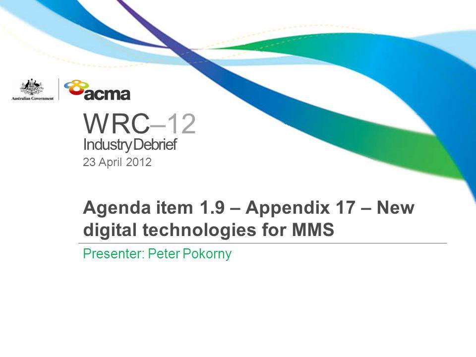 WRC–12 Industry Debrief 23 April 2012 Agenda item 1.9 – Appendix 17 – New digital technologies for MMS Presenter: Peter Pokorny