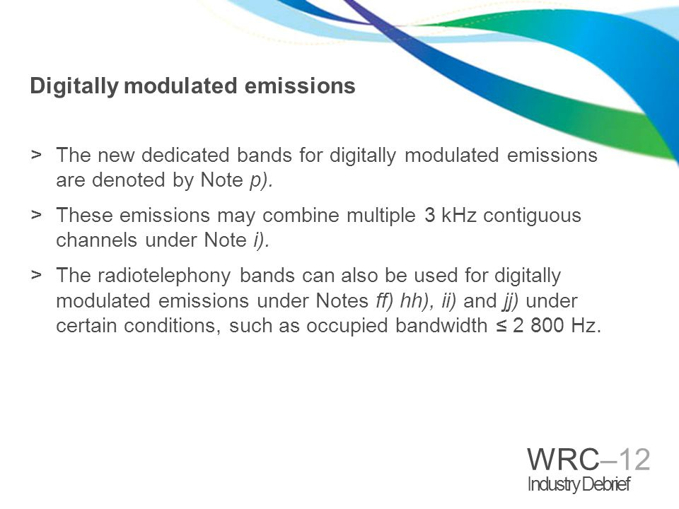 WRC–12 Industry Debrief Digitally modulated emissions >The new dedicated bands for digitally modulated emissions are denoted by Note p). >These emissi