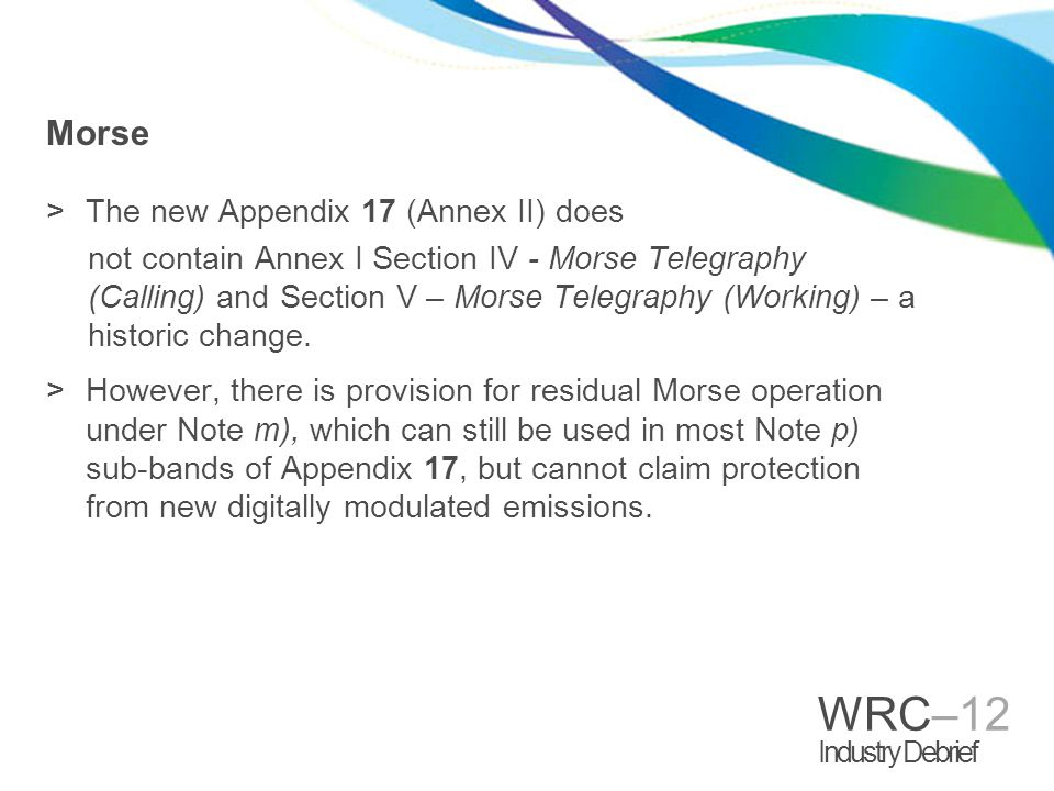 WRC–12 Industry Debrief Morse >The new Appendix 17 (Annex II) does not contain Annex I Section IV - Morse Telegraphy (Calling) and Section V – Morse Telegraphy (Working) – a historic change.