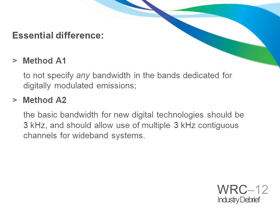 WRC–12 Industry Debrief Essential difference: >Method A1 to not specify any bandwidth in the bands dedicated for digitally modulated emissions; >Metho