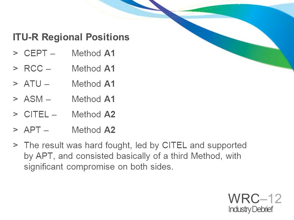 WRC–12 Industry Debrief ITU-R Regional Positions >CEPT – Method A1 >RCC – Method A1 >ATU – Method A1 >ASM – Method A1 >CITEL – Method A2 >APT – Method A2 >The result was hard fought, led by CITEL and supported by APT, and consisted basically of a third Method, with significant compromise on both sides.