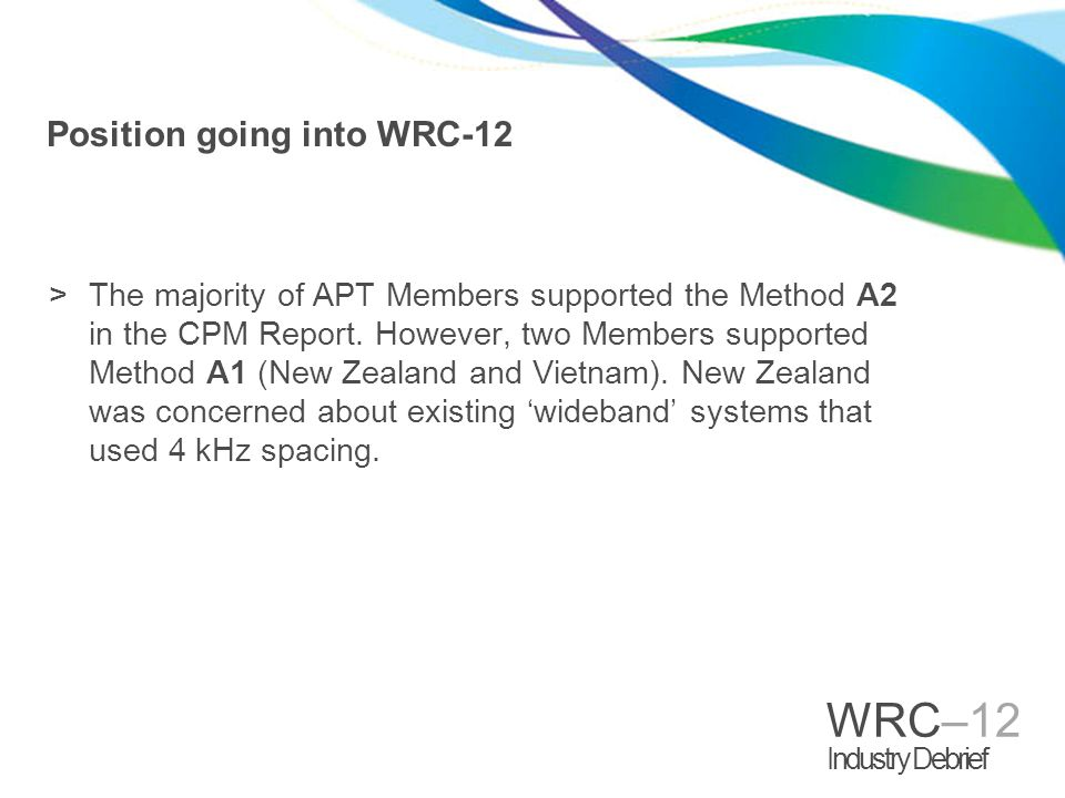 WRC–12 Industry Debrief Position going into WRC-12 >The majority of APT Members supported the Method A2 in the CPM Report.