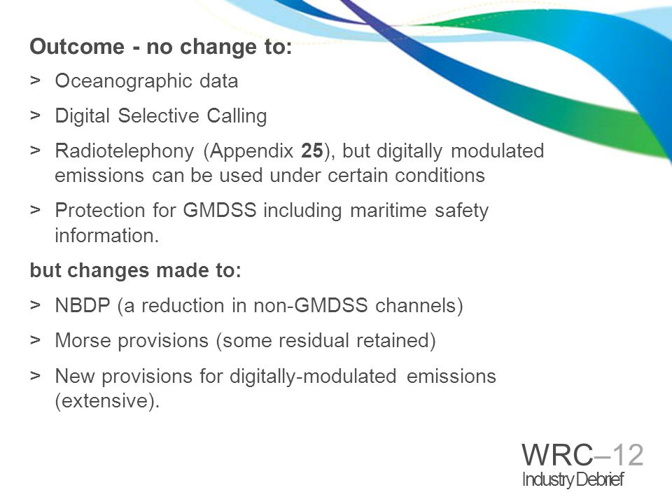 WRC–12 Industry Debrief Outcome - no change to: >Oceanographic data >Digital Selective Calling >Radiotelephony (Appendix 25), but digitally modulated emissions can be used under certain conditions >Protection for GMDSS including maritime safety information.