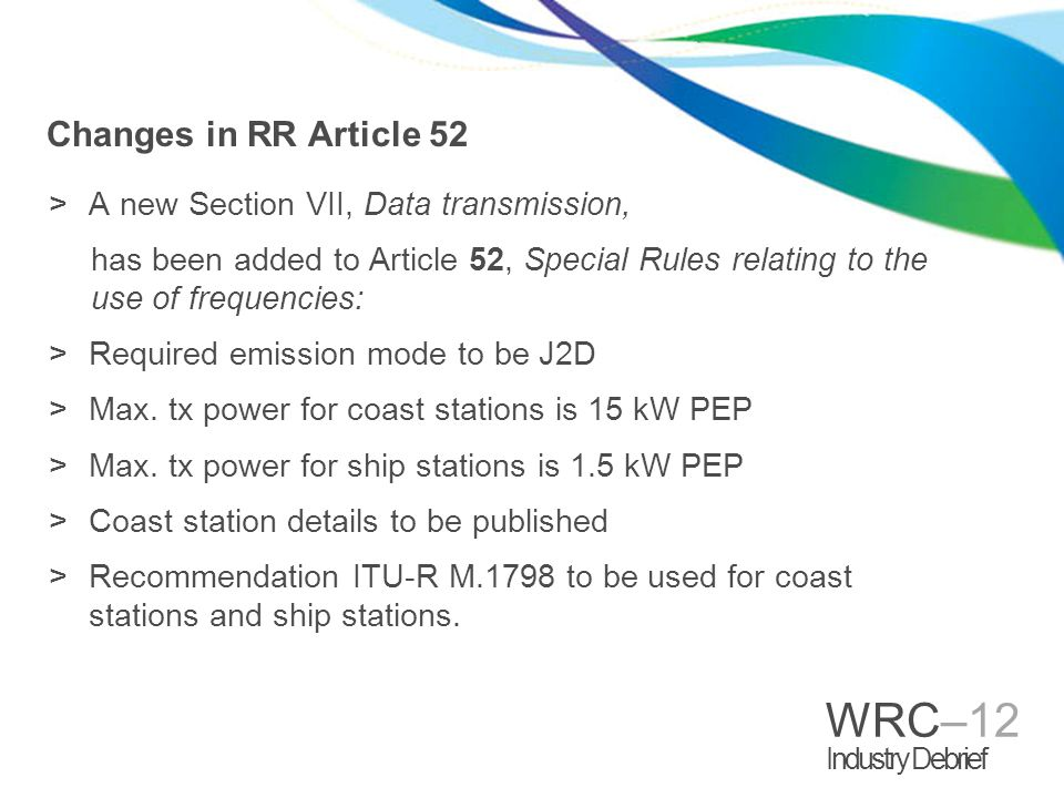 WRC–12 Industry Debrief Changes in RR Article 52 >A new Section VII, Data transmission, has been added to Article 52, Special Rules relating to the us