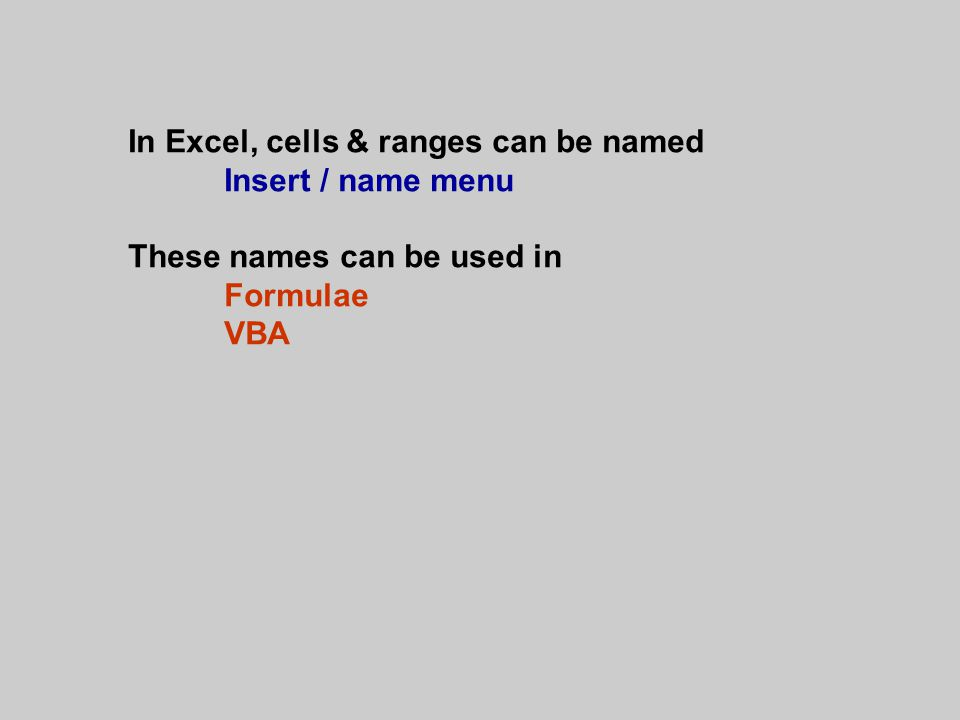 In Excel, cells & ranges can be named Insert / name menu These names can be used in Formulae VBA