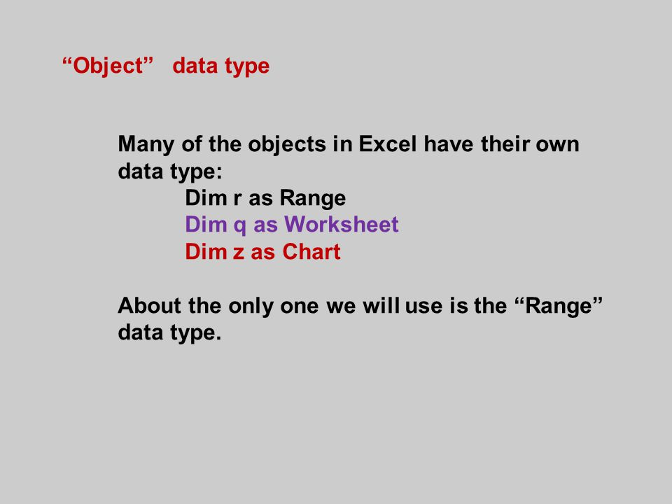 Object data type Many of the objects in Excel have their own data type: Dim r as Range Dim q as Worksheet Dim z as Chart About the only one we will use is the Range data type.