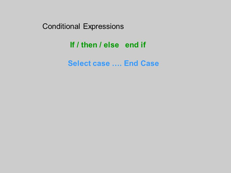 Conditional Expressions If / then / else end if Select case …. End Case