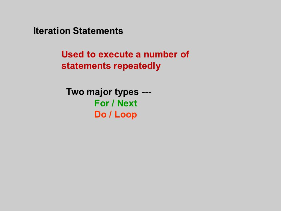 Iteration Statements Used to execute a number of statements repeatedly Two major types --- For / Next Do / Loop