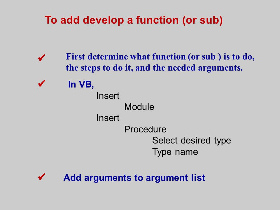 To add develop a function (or sub) First determine what function (or sub ) is to do, the steps to do it, and the needed arguments.