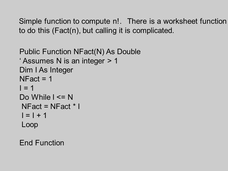 Public Function NFact(N) As Double ' Assumes N is an integer > 1 Dim I As Integer NFact = 1 I = 1 Do While I <= N NFact = NFact * I I = I + 1 Loop End