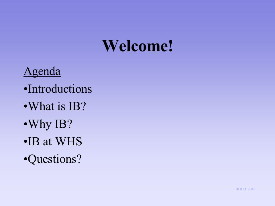 Welcome! Agenda Introductions What is IB? Why IB? IB at WHS Questions?