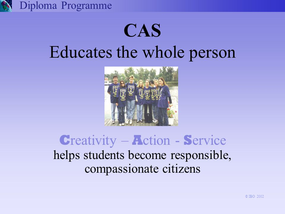 CAS Educates the whole person C reativity – A ction - S ervice helps students become responsible, compassionate citizens Diploma Programme © IBO 2002