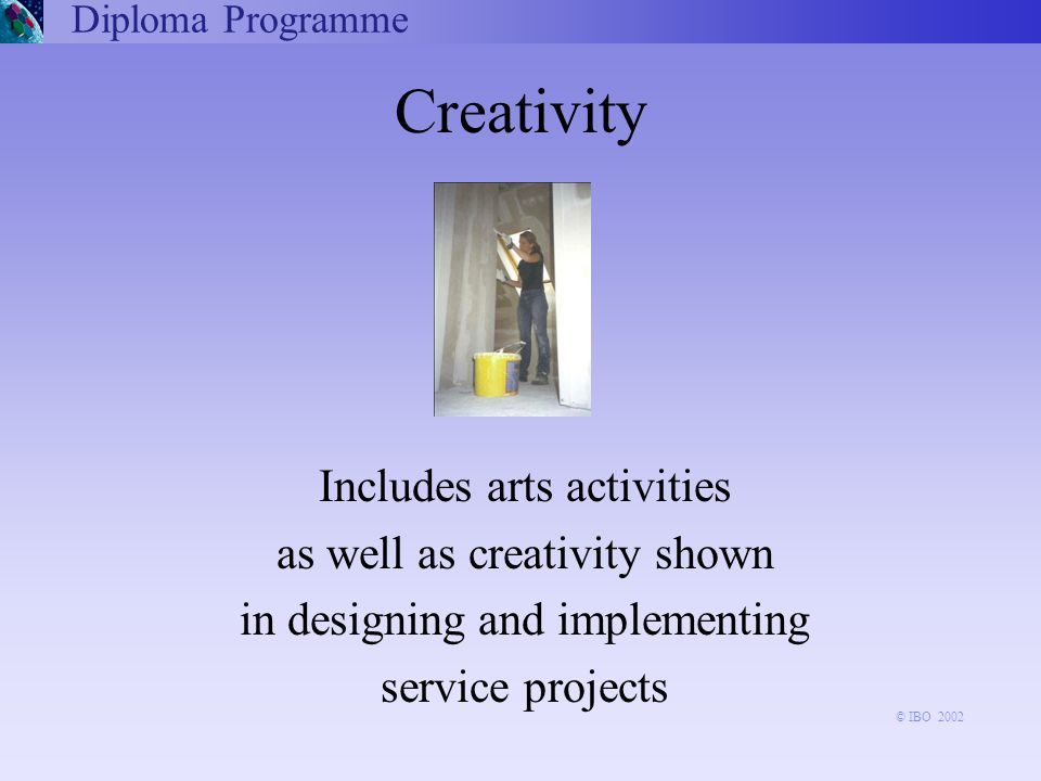 Includes arts activities as well as creativity shown in designing and implementing service projects Diploma Programme Creativity © IBO 2002