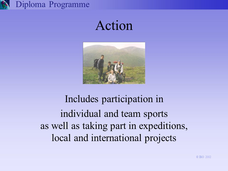 Includes participation in individual and team sports as well as taking part in expeditions, local and international projects Action Diploma Programme © IBO 2002