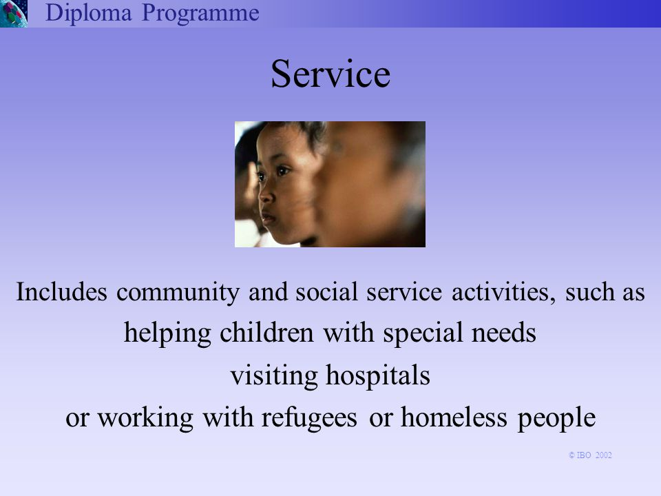 Includes community and social service activities, such as helping children with special needs visiting hospitals or working with refugees or homeless people Diploma Programme Service © IBO 2002