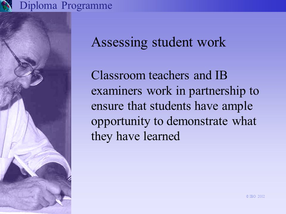 Diploma Programme Assessing student work Classroom teachers and IB examiners work in partnership to ensure that students have ample opportunity to demonstrate what they have learned © IBO 2002