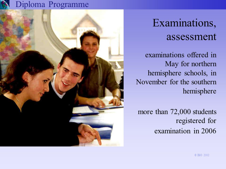 Diploma Programme Examinations, assessment examinations offered in May for northern hemisphere schools, in November for the southern hemisphere more than 72,000 students registered for examination in 2006 © IBO 2002