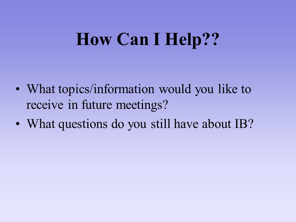 How Can I Help?? What topics/information would you like to receive in future meetings? What questions do you still have about IB?
