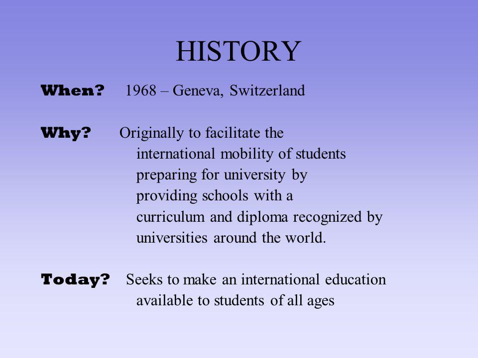HISTORY When? 1968 – Geneva, Switzerland Why? Originally to facilitate the international mobility of students preparing for university by providing sc