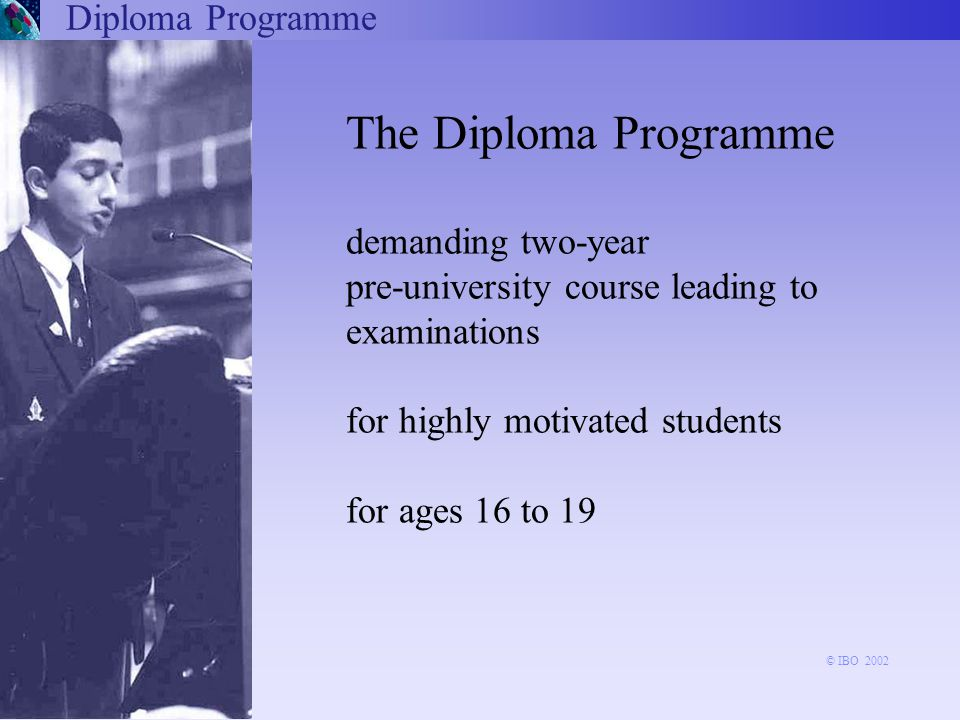 The Diploma Programme demanding two-year pre-university course leading to examinations for highly motivated students for ages 16 to 19 Diploma Programme © IBO 2002