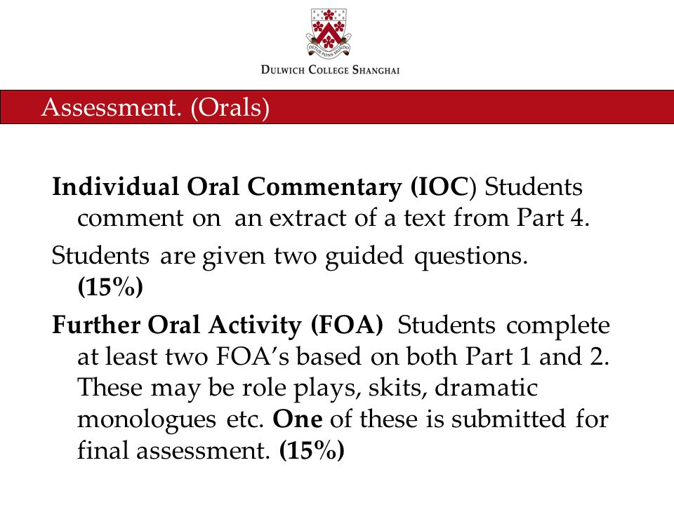 Assessment. (Orals) Individual Oral Commentary (IOC) Students comment on an extract of a text from Part 4. Students are given two guided questions. (1