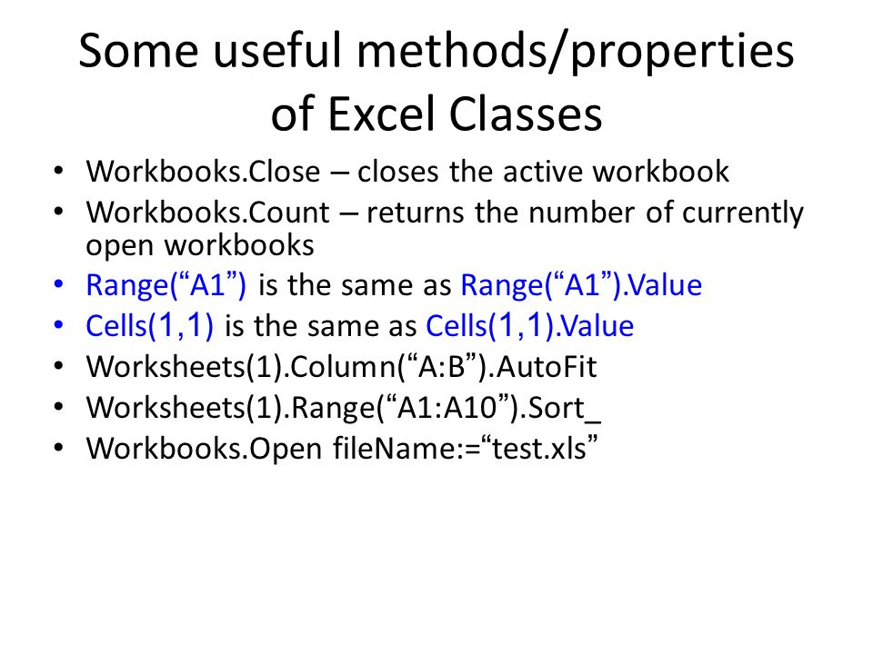 Some useful methods/properties of Excel Classes Workbooks.Close – closes the active workbook Workbooks.Count – returns the number of currently open workbooks Range( A1 ) is the same as Range( A1 ).Value Cells( 1,1 ) is the same as Cells( 1,1 ).Value Worksheets(1).Column( A:B ).AutoFit Worksheets(1).Range( A1:A10 ).Sort_ Workbooks.Open fileName:= test.xls