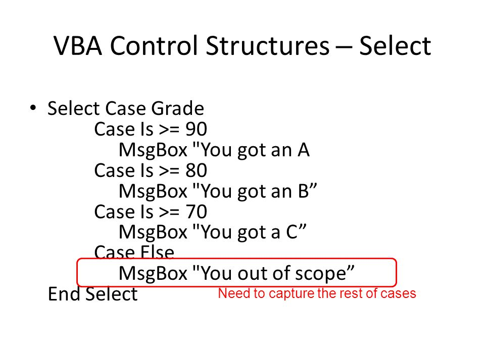 VBA Control Structures – Select Select Case Grade Case Is >= 90 MsgBox You got an A Case Is >= 80 MsgBox You got an B Case Is >= 70 MsgBox You got a C Case Else MsgBox You out of scope End Select Need to capture the rest of cases