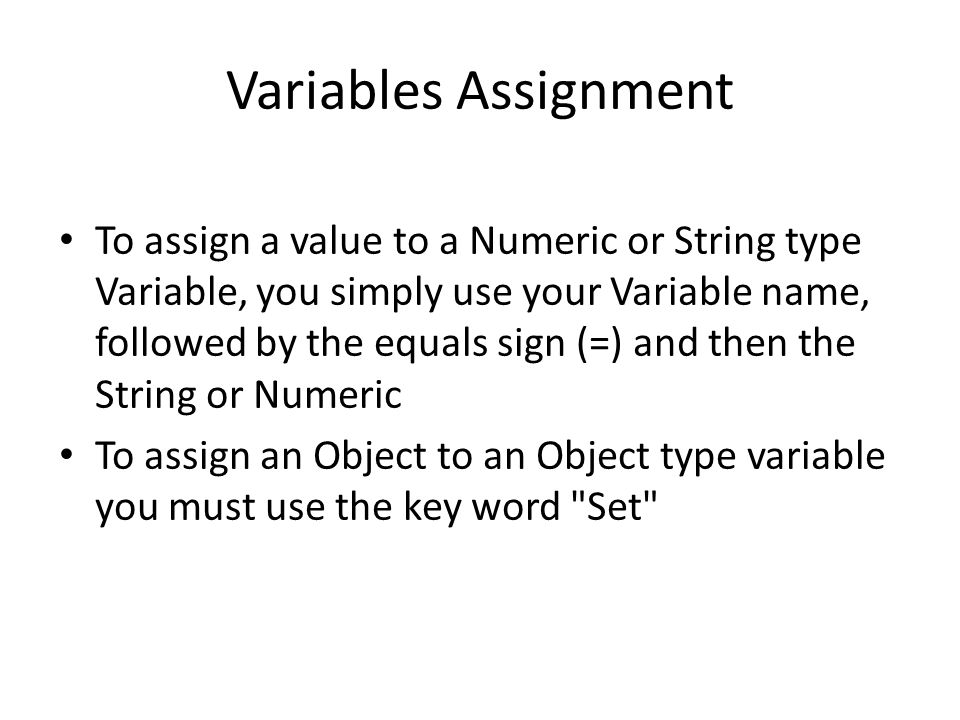 Variables Assignment To assign a value to a Numeric or String type Variable, you simply use your Variable name, followed by the equals sign (=) and then the String or Numeric To assign an Object to an Object type variable you must use the key word Set