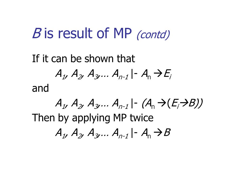 B is result of MP (contd) If it can be shown that A 1, A 2, A 3,… A n-1 |- A n  E i and A 1, A 2, A 3,… A n-1 |- (A n  (E i  B)) Then by applying MP twice A 1, A 2, A 3,… A n-1 |- A n  B