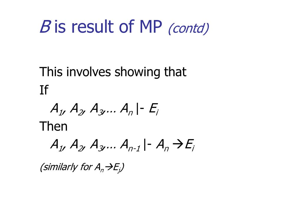 B is result of MP (contd) This involves showing that If A 1, A 2, A 3,… A n |- E i Then A 1, A 2, A 3,… A n-1 |- A n  E i (similarly for A n  E j )