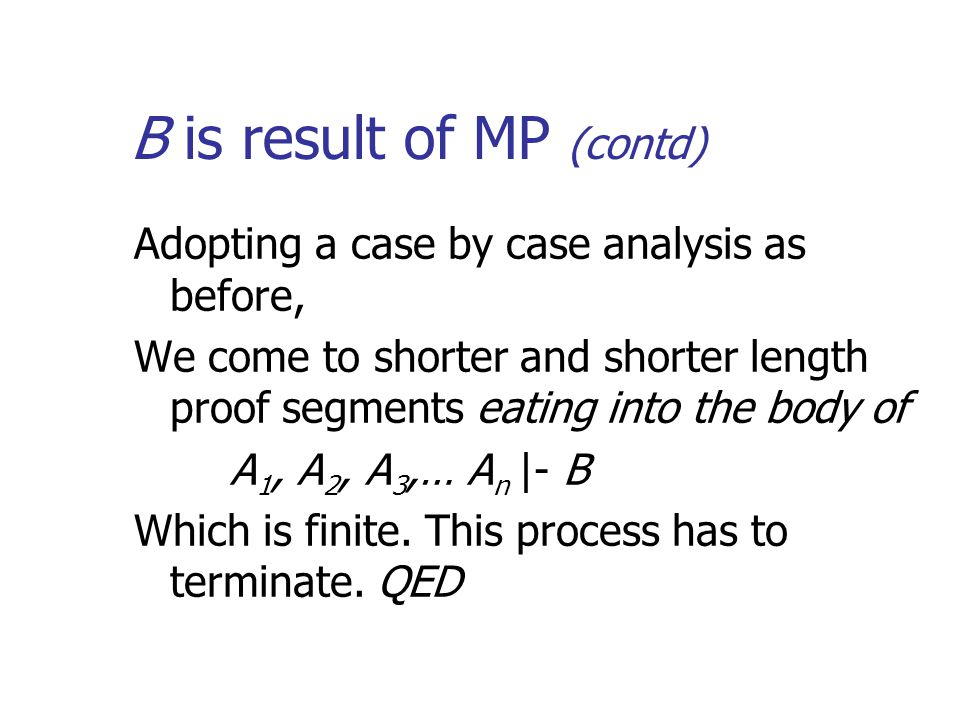 B is result of MP (contd) Adopting a case by case analysis as before, We come to shorter and shorter length proof segments eating into the body of A 1, A 2, A 3,… A n |- B Which is finite.