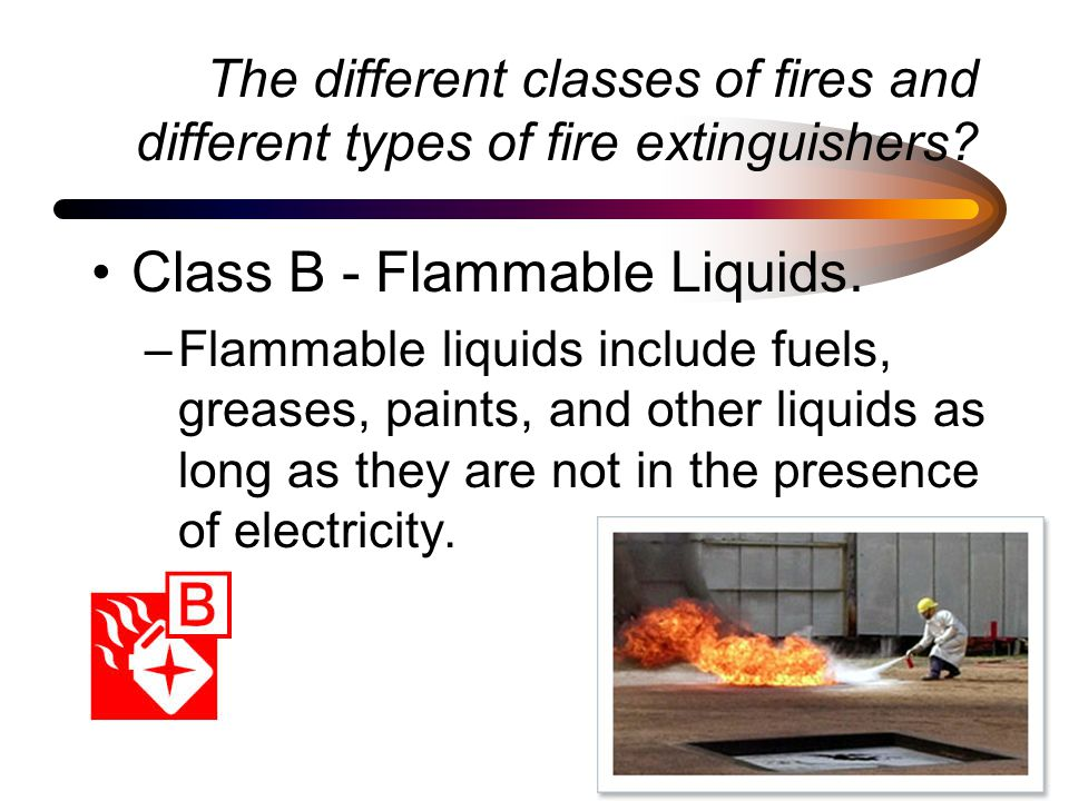 The different classes of fires and different types of fire extinguishers? Class B - Flammable Liquids. –Flammable liquids include fuels, greases, pain