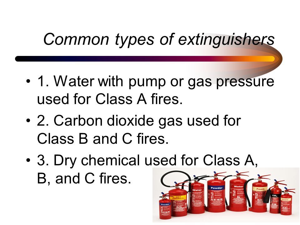 Common types of extinguishers 1. Water with pump or gas pressure used for Class A fires.