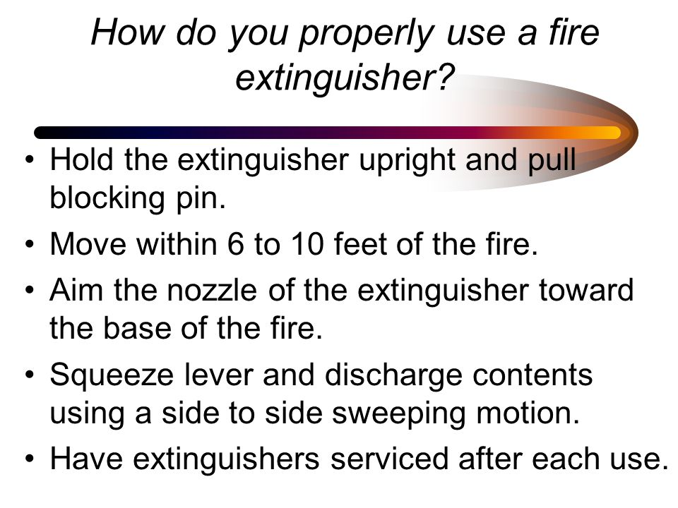 How do you properly use a fire extinguisher.Hold the extinguisher upright and pull blocking pin.